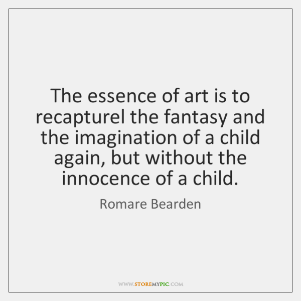 The essence of art is to recapturel the fantasy and the imagination ...