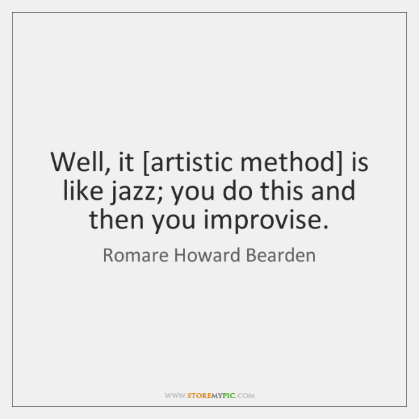 Well, it [artistic method] is like jazz; you do this and then ...