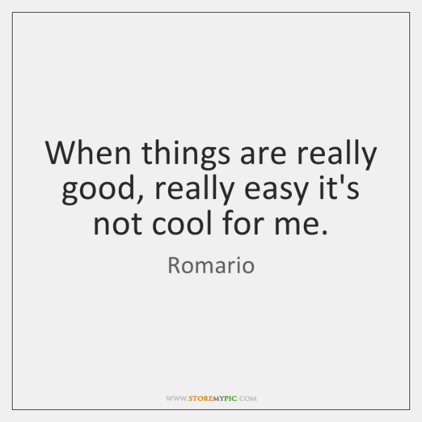 When things are really good, really easy it's not cool for me.
