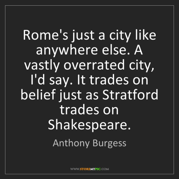 Anthony Burgess: Rome's just a city like anywhere else. A vastly overrated...