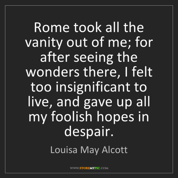 Louisa May Alcott: Rome took all the vanity out of me; for after seeing...