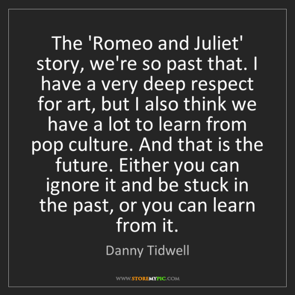 Danny Tidwell: The 'Romeo and Juliet' story, we're so past that. I have...