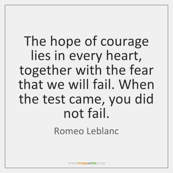 The hope of courage lies in every heart, together with the fear ...