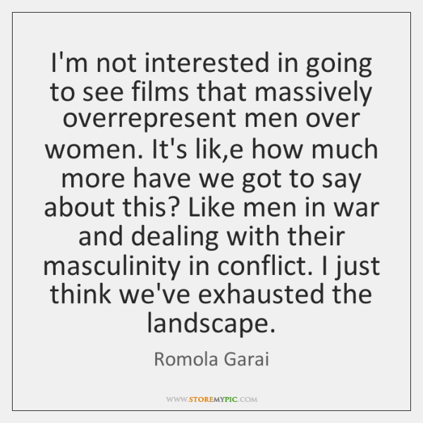 I'm not interested in going to see films that massively overrepresent men ...