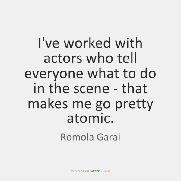 I've worked with actors who tell everyone what to do in the ...