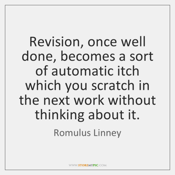 Revision, once well done, becomes a sort of automatic itch which you ...