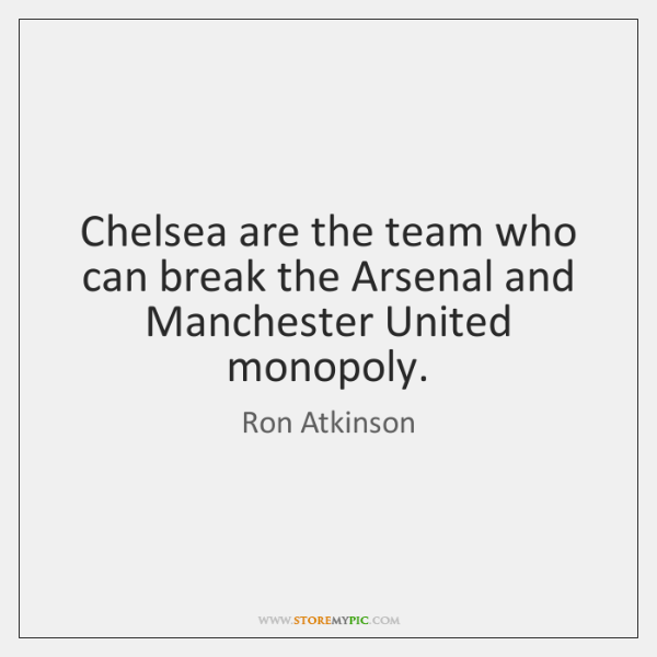Chelsea are the team who can break the Arsenal and Manchester United ...