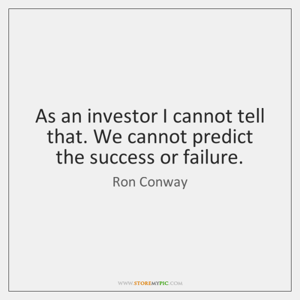 As an investor I cannot tell that. We cannot predict the success ...