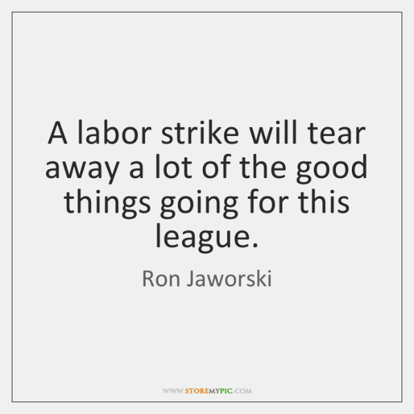 A labor strike will tear away a lot of the good things ...