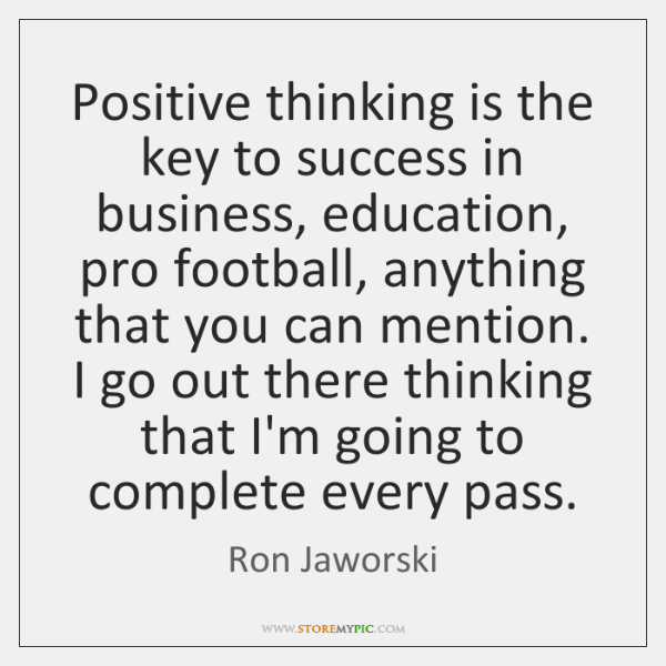 Positive thinking is the key to success in business, education, pro football, ...