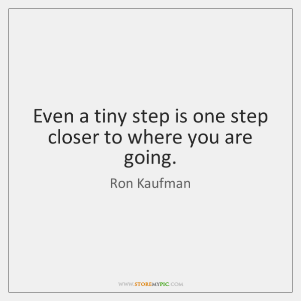 Even a tiny step is one step closer to where you are ...