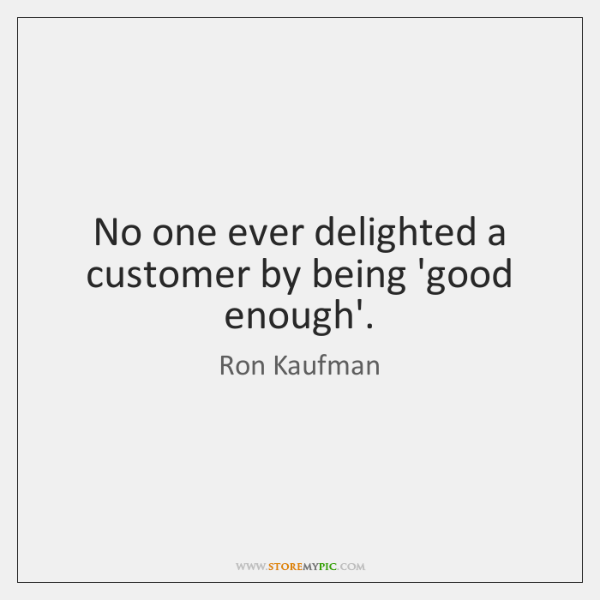 No one ever delighted a customer by being 'good enough'.