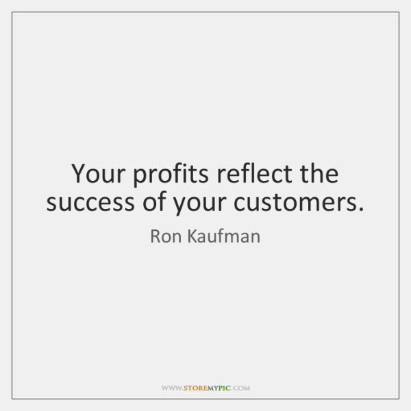Your profits reflect the success of your customers.