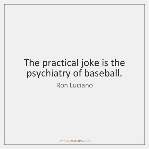 The practical joke is the psychiatry of baseball.