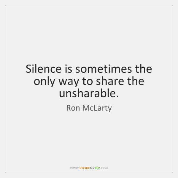 Silence is sometimes the only way to share the unsharable.