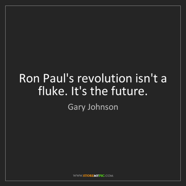 Gary Johnson: Ron Paul's revolution isn't a fluke. It's the future.