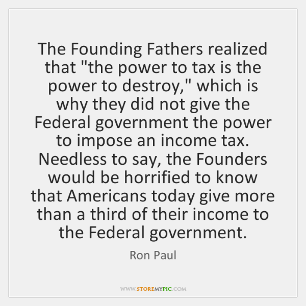 "The Founding Fathers realized that ""the power to tax is the power ..."