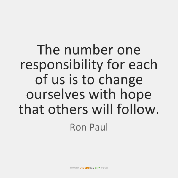 The number one responsibility for each of us is to change ourselves ...