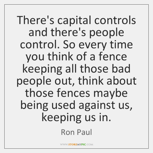 There's capital controls and there's people control. So every time you think ...