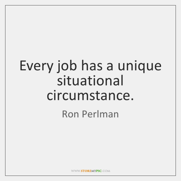 Every job has a unique situational circumstance.