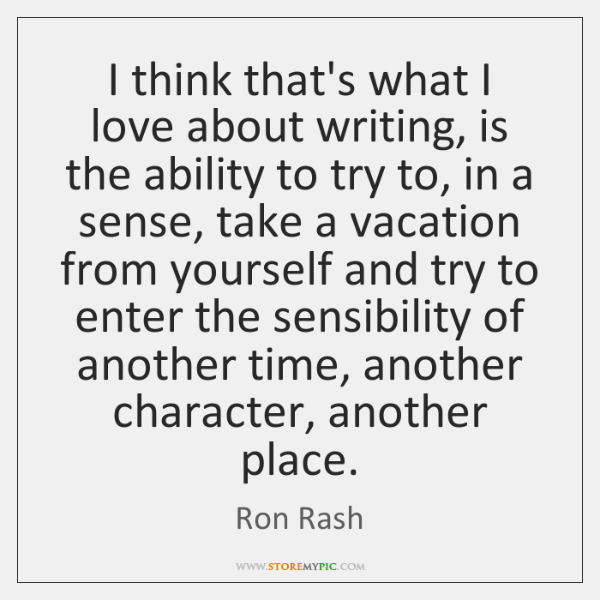 I think that's what I love about writing, is the ability to ...