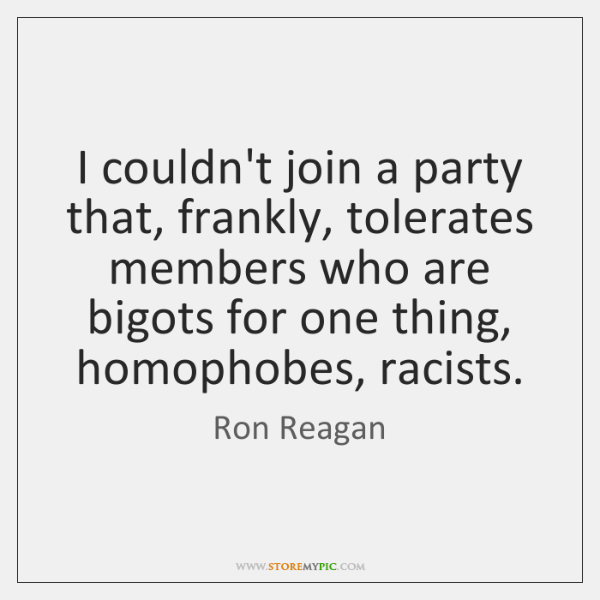 I couldn't join a party that, frankly, tolerates members who are bigots ...