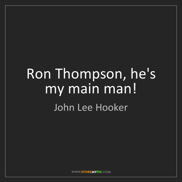 John Lee Hooker: Ron Thompson, he's my main man!