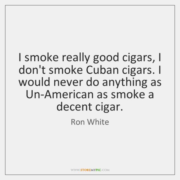 I smoke really good cigars, I don't smoke Cuban cigars. I would ...