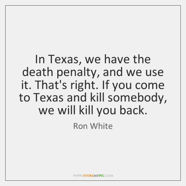 In Texas, we have the death penalty, and we use it. That's ...
