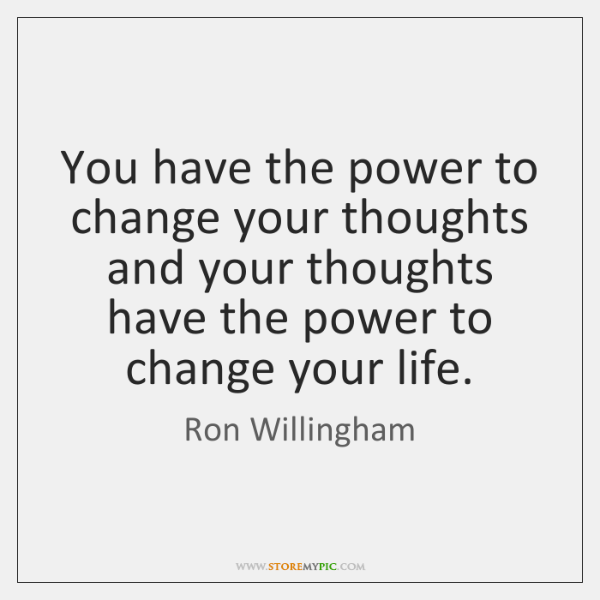 You have the power to change your thoughts and your thoughts have ...