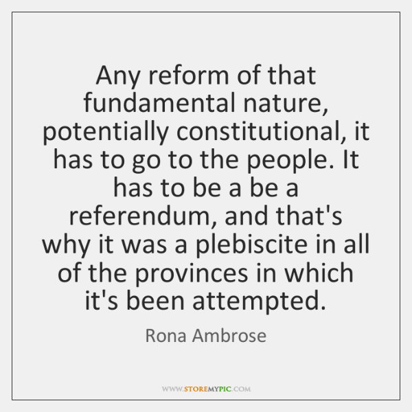 Any reform of that fundamental nature, potentially constitutional, it has to go ...