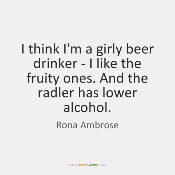 I think I'm a girly beer drinker - I like the fruity ...