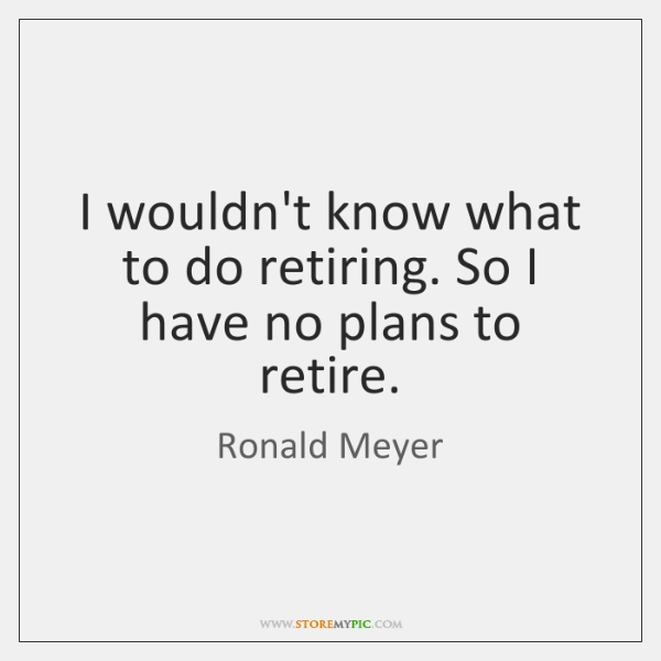 I wouldn't know what to do retiring. So I have no plans ...