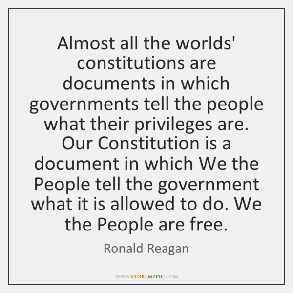 Almost all the worlds' constitutions are documents in which governments tell the ...