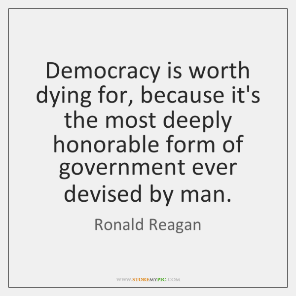 Democracy is worth dying for, because it's the most deeply honorable form ...