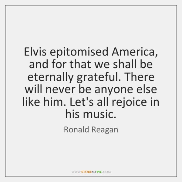 Elvis epitomised America, and for that we shall be eternally grateful. There ...