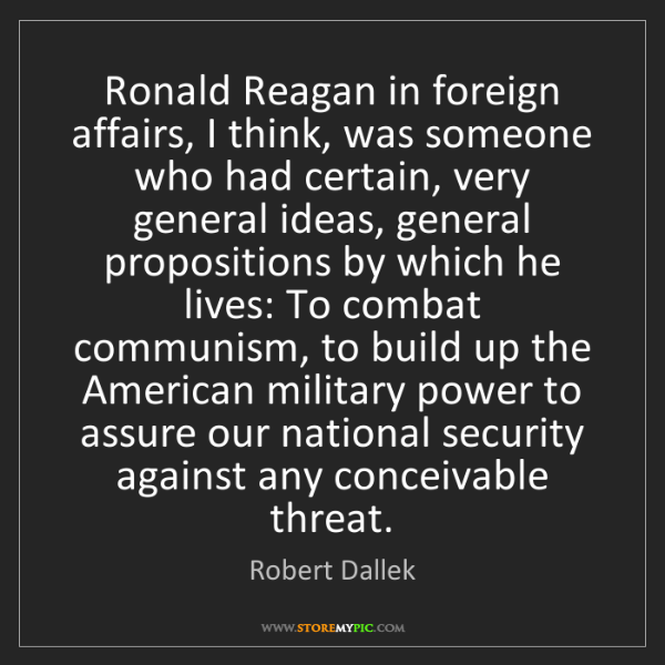 Robert Dallek: Ronald Reagan in foreign affairs, I think, was someone...
