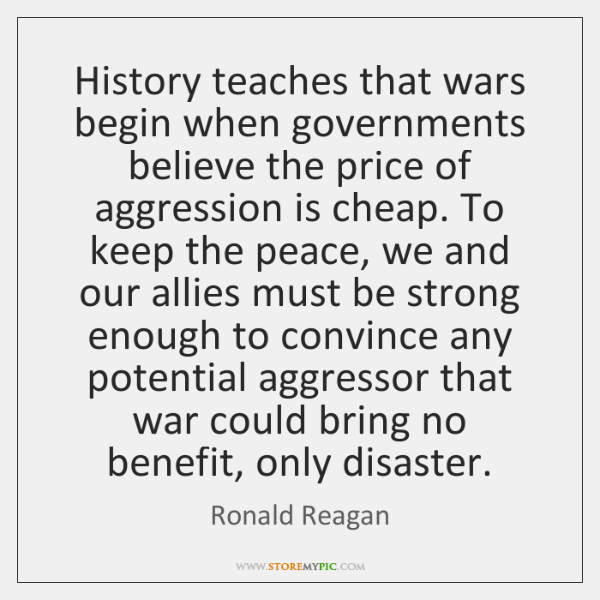 History teaches that wars begin when governments believe the price of aggression ...