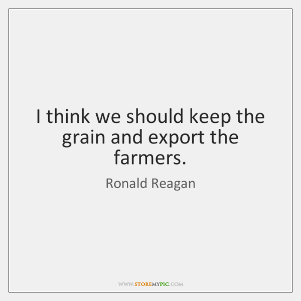 I think we should keep the grain and export the farmers.