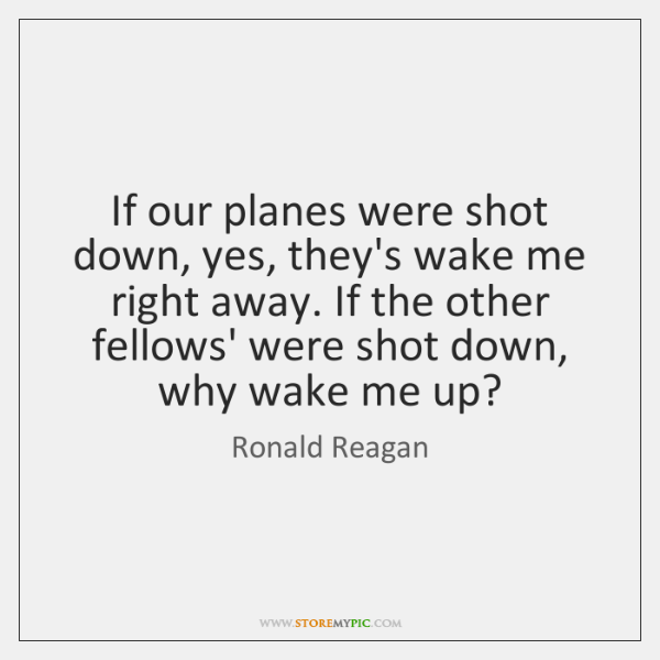 If our planes were shot down, yes, they's wake me right away. ...