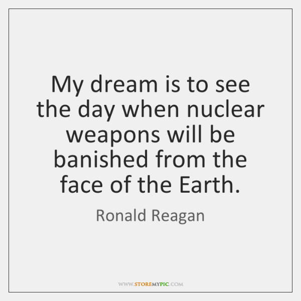 My dream is to see the day when nuclear weapons will be ...