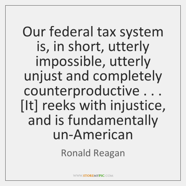 Our federal tax system is, in short, utterly impossible, utterly unjust and ...