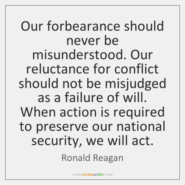 Our forbearance should never be misunderstood. Our reluctance for conflict should not ...