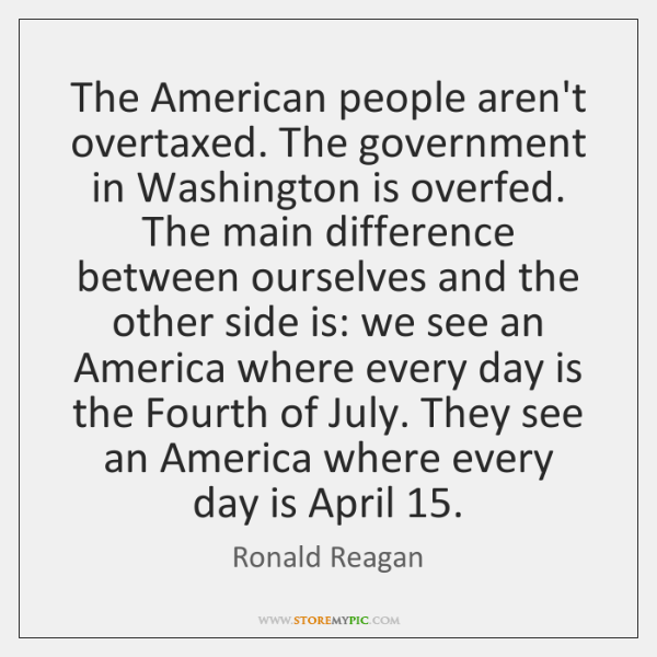 The American people aren't overtaxed. The government in Washington is overfed. The ...