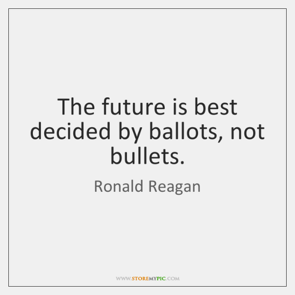The future is best decided by ballots, not bullets.