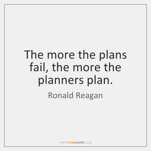The more the plans fail, the more the planners plan.