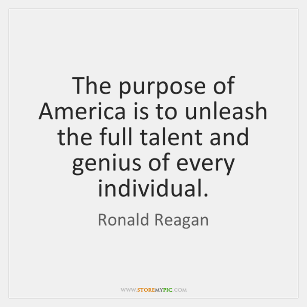 The purpose of America is to unleash the full talent and genius ...