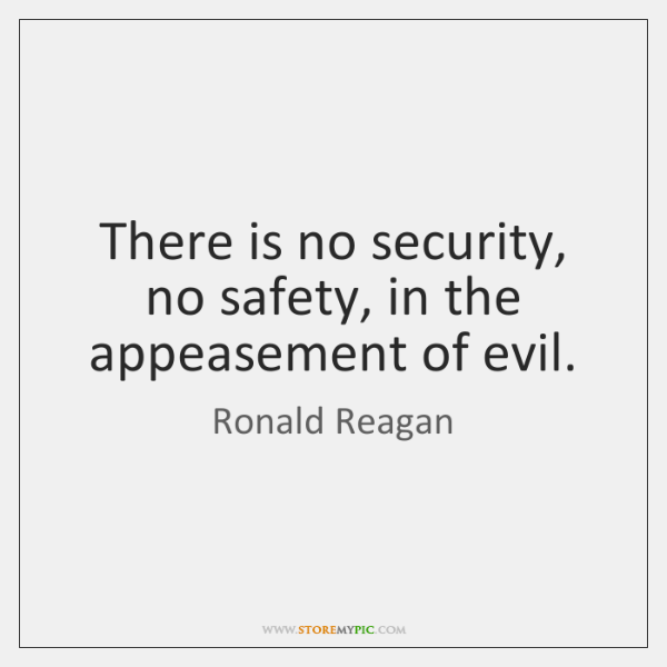 There is no security, no safety, in the appeasement of evil.
