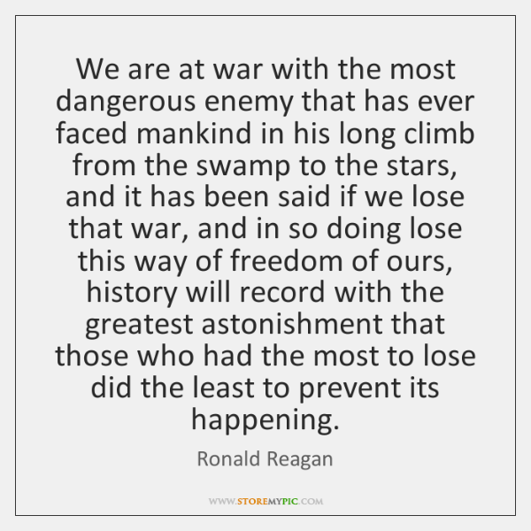 We are at war with the most dangerous enemy that has ever ...