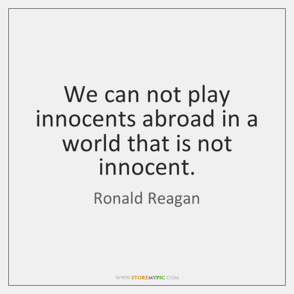 We can not play innocents abroad in a world that is not ...